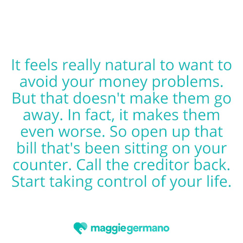 It feels really natural to want to avoid your money problems. But that doesn't make them go away. In fact, it makes them even worse. So open up that bill that's been sitting on your counter. Call the creditor back. S-dd0b89.png
