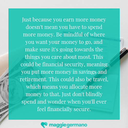 Just because you earn more money doesn't mean you have to spend more money. Be mindful of where you want your money to go, and make sure it's going towards the things you care about most. This could be financial secu.png