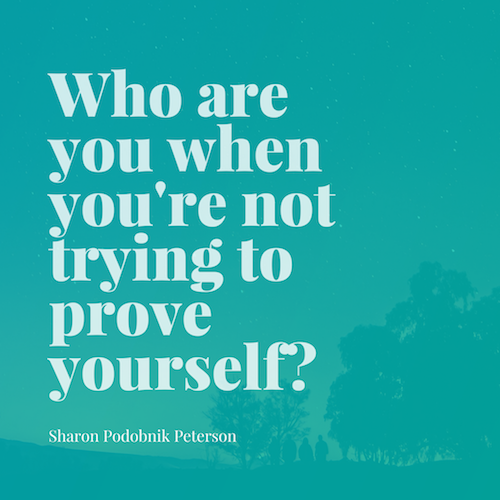 Who are you when you're not trying to prove yourself_.png